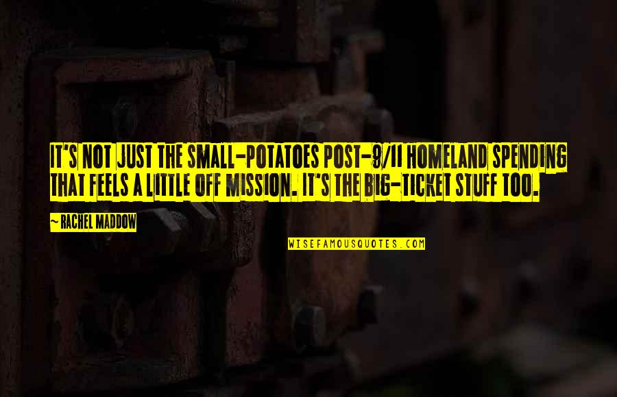Big 4-0 Quotes By Rachel Maddow: It's not just the small-potatoes post-9/11 Homeland spending
