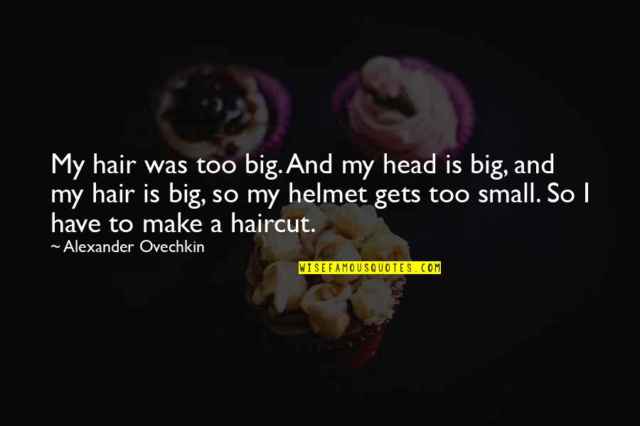 Big And Small Quotes By Alexander Ovechkin: My hair was too big. And my head