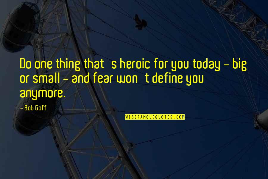 Big And Small Quotes By Bob Goff: Do one thing that's heroic for you today