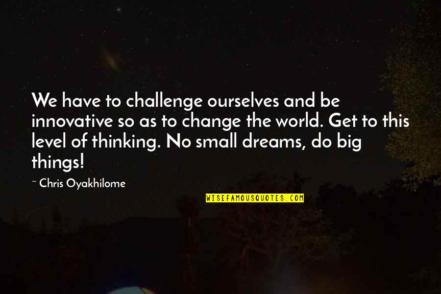 Big And Small Quotes By Chris Oyakhilome: We have to challenge ourselves and be innovative