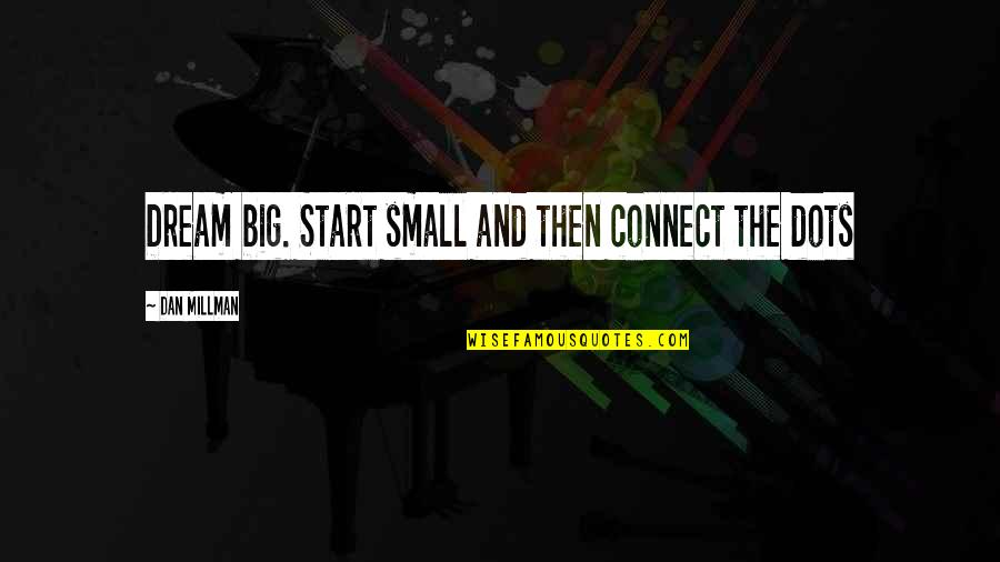 Big And Small Quotes By Dan Millman: Dream big. Start small and then connect the