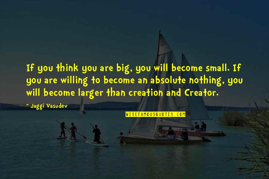 Big And Small Quotes By Jaggi Vasudev: If you think you are big, you will