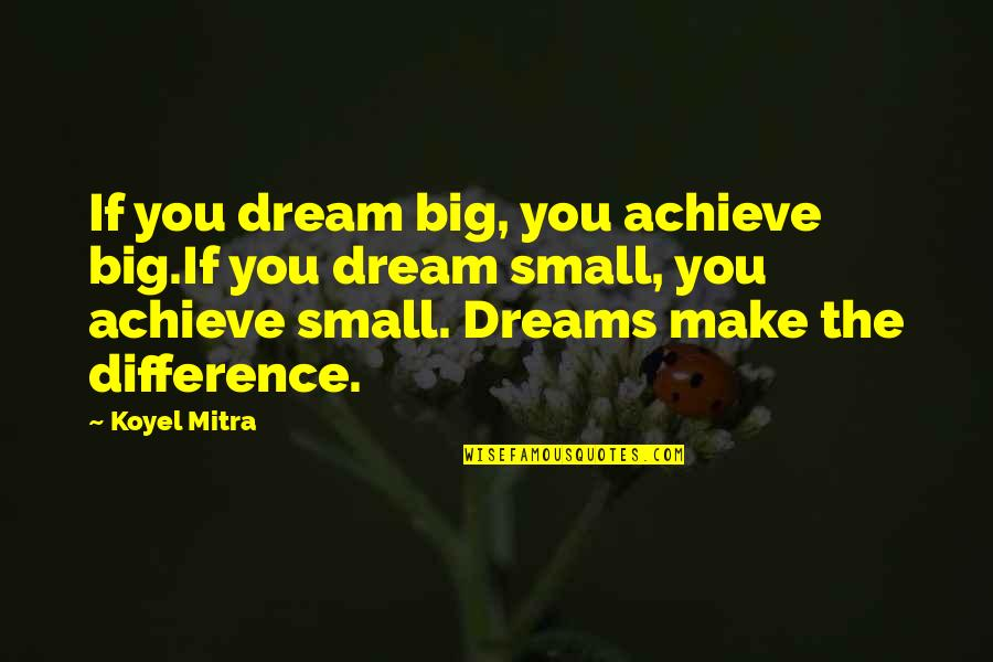 Big And Small Quotes By Koyel Mitra: If you dream big, you achieve big.If you