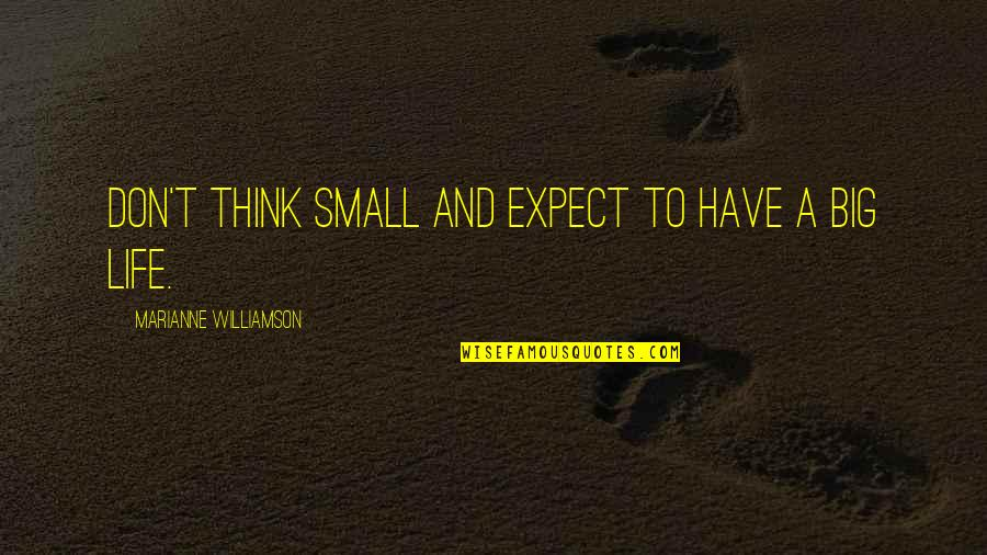 Big And Small Quotes By Marianne Williamson: Don't think small and expect to have a