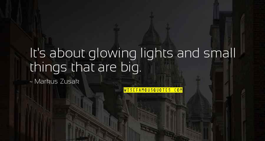 Big And Small Quotes By Markus Zusak: It's about glowing lights and small things that