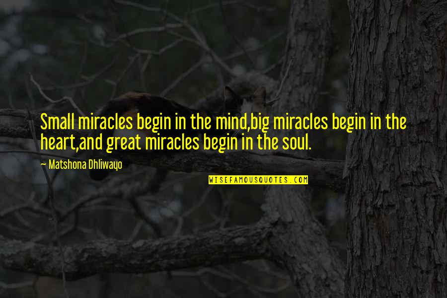 Big And Small Quotes By Matshona Dhliwayo: Small miracles begin in the mind,big miracles begin
