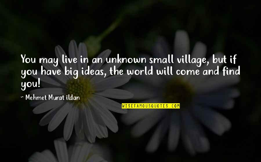 Big And Small Quotes By Mehmet Murat Ildan: You may live in an unknown small village,