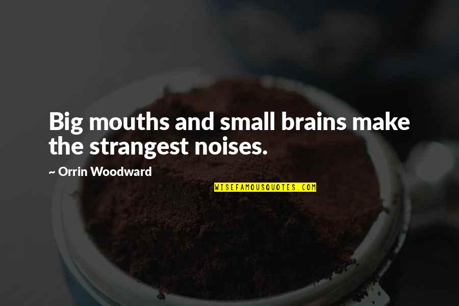 Big And Small Quotes By Orrin Woodward: Big mouths and small brains make the strangest