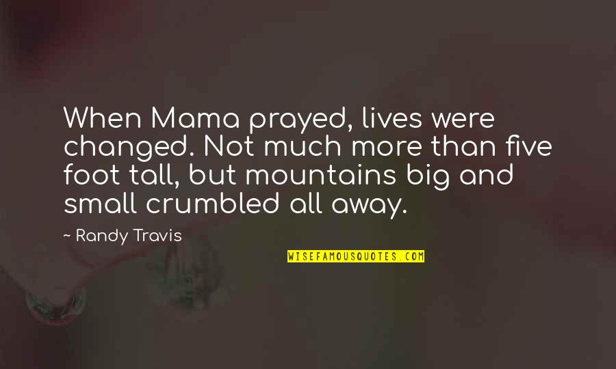 Big And Small Quotes By Randy Travis: When Mama prayed, lives were changed. Not much