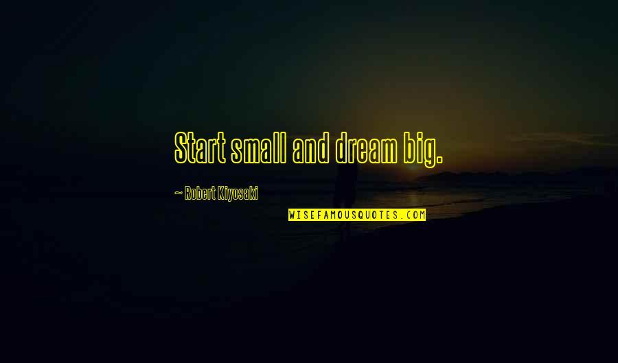 Big And Small Quotes By Robert Kiyosaki: Start small and dream big.