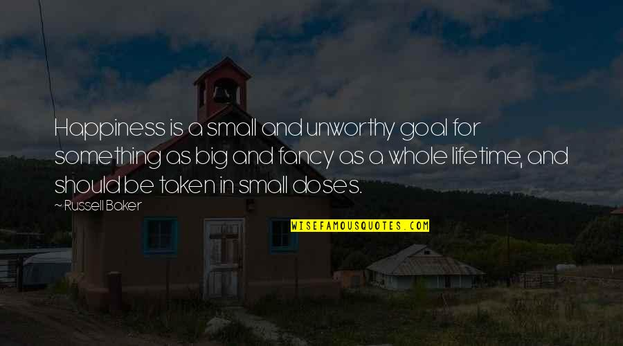 Big And Small Quotes By Russell Baker: Happiness is a small and unworthy goal for