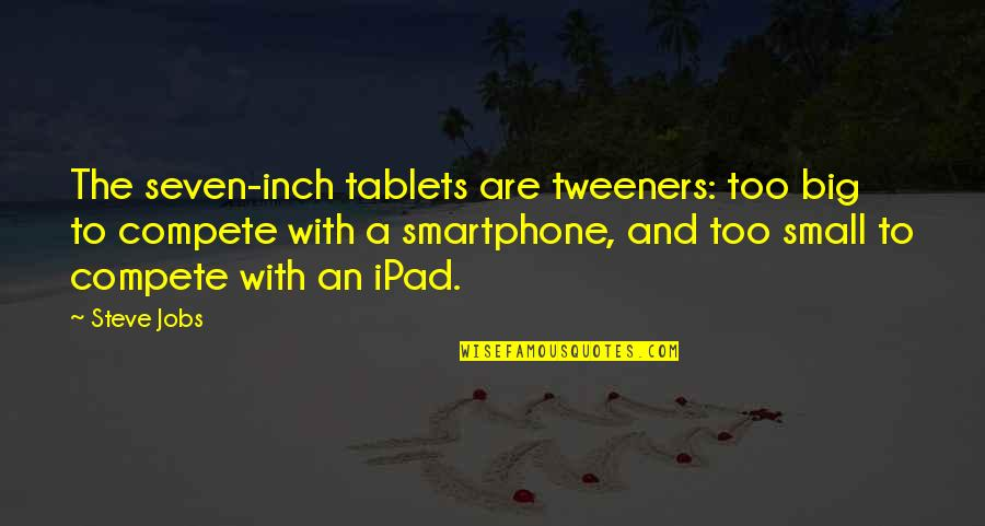 Big And Small Quotes By Steve Jobs: The seven-inch tablets are tweeners: too big to