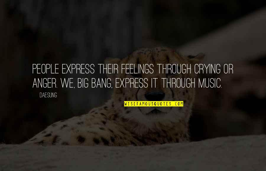 Big Bang G-dragon Quotes By Daesung: People express their feelings through crying or anger.