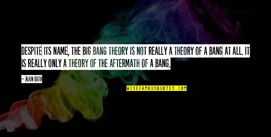 Big Bang Quotes By Alan Guth: Despite its name, the big bang theory is