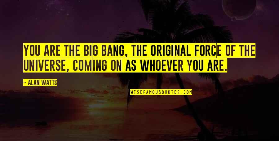 Big Bang Quotes By Alan Watts: You are the big bang, the original force