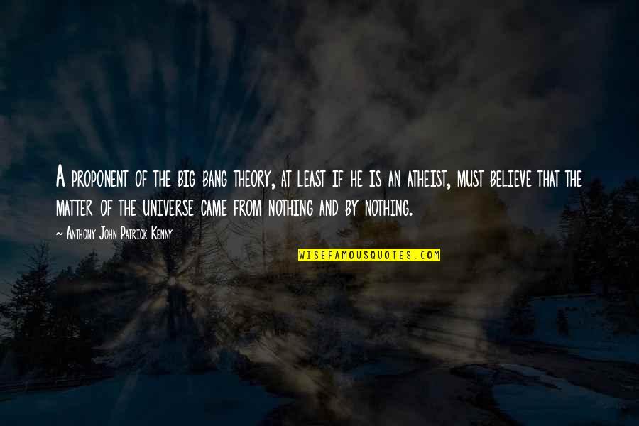 Big Bang Quotes By Anthony John Patrick Kenny: A proponent of the big bang theory, at