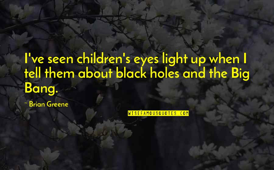 Big Bang Quotes By Brian Greene: I've seen children's eyes light up when I