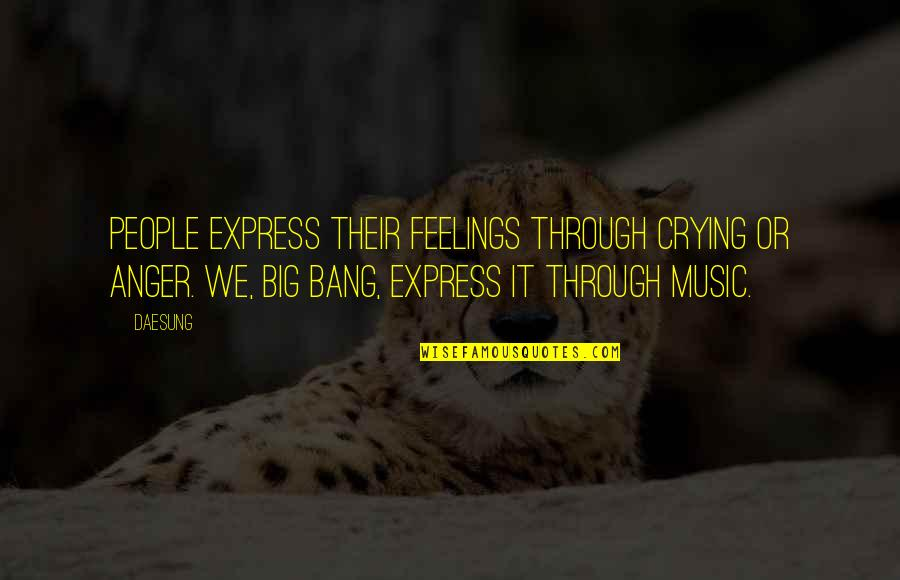 Big Bang Quotes By Daesung: People express their feelings through crying or anger.