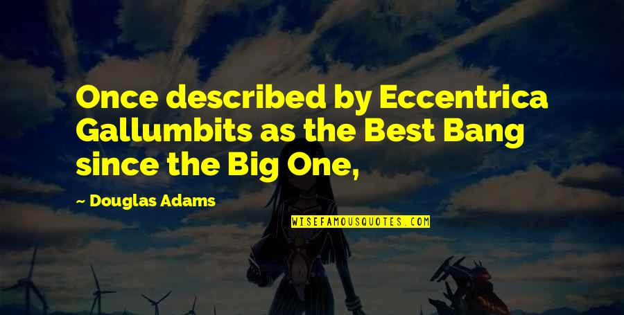 Big Bang Quotes By Douglas Adams: Once described by Eccentrica Gallumbits as the Best