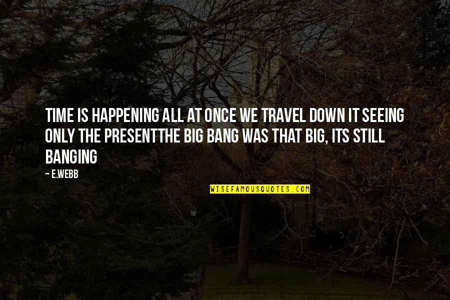 Big Bang Quotes By E.webb: Time is happening all at once we travel