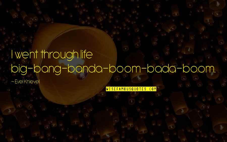 Big Bang Quotes By Evel Knievel: I went through life big-bang-banda-boom-bada-boom.