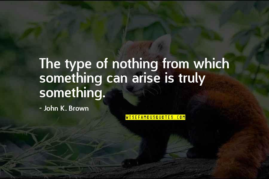 Big Bang Quotes By John K. Brown: The type of nothing from which something can