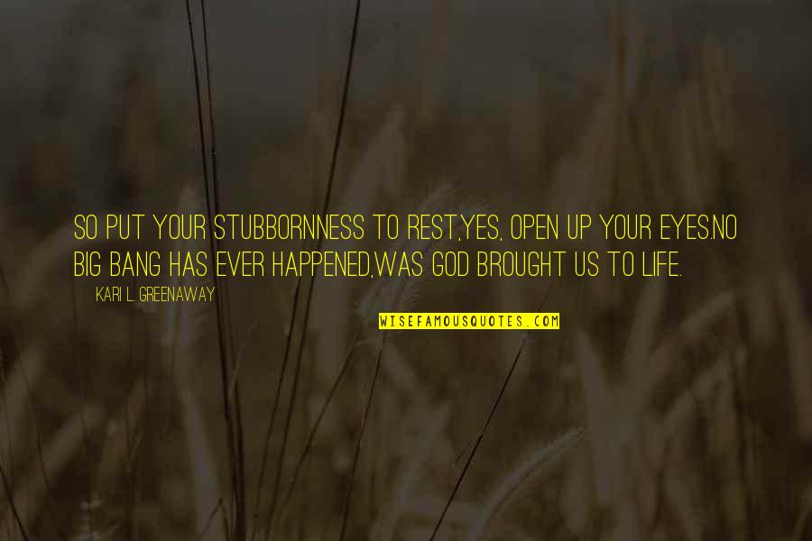 Big Bang Quotes By Kari L. Greenaway: So put your stubbornness to rest,Yes, open up