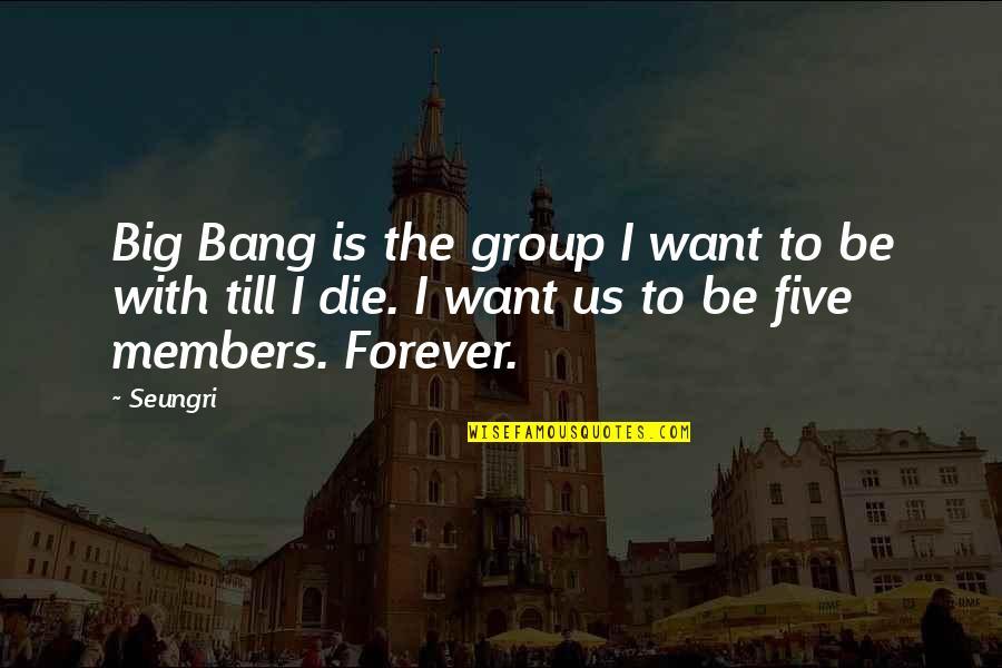 Big Bang Quotes By Seungri: Big Bang is the group I want to