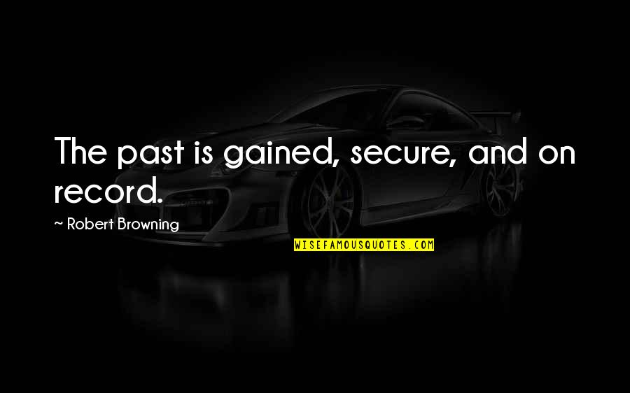 Big Bang Theory Physics Bowl Quotes By Robert Browning: The past is gained, secure, and on record.