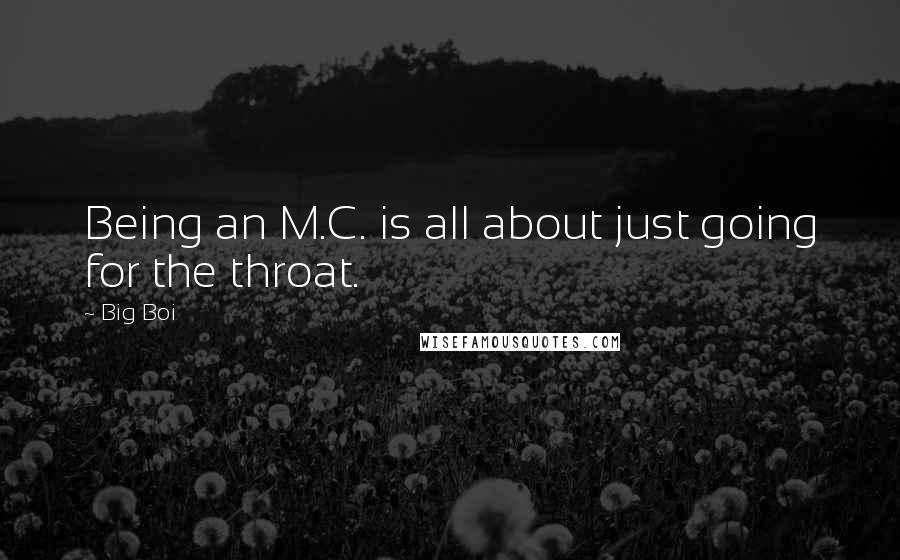 Big Boi quotes: Being an M.C. is all about just going for the throat.