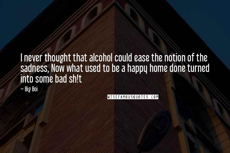 Big Boi quotes: I never thought that alcohol could ease the notion of the sadness, Now what used to be a happy home done turned into some bad sh!t