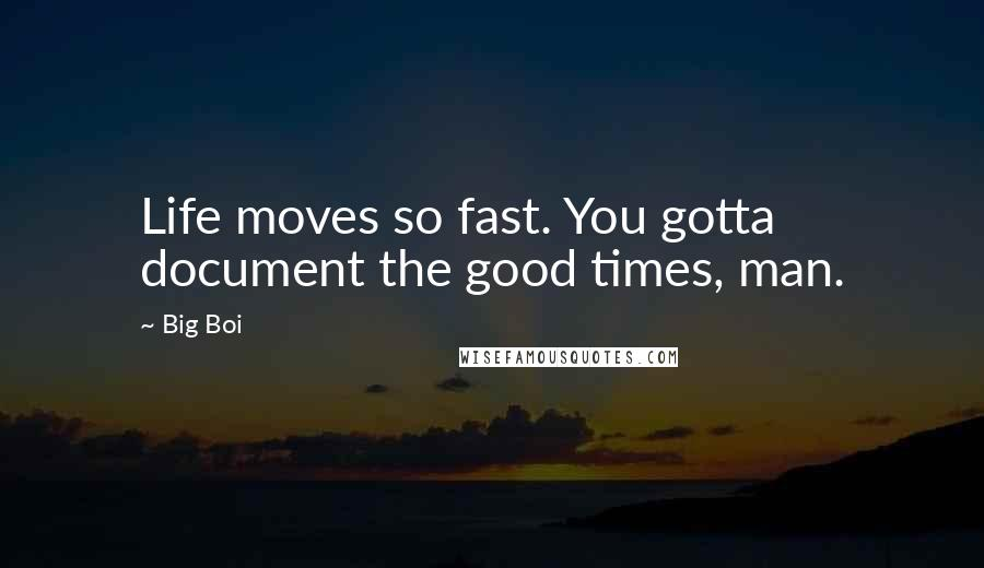 Big Boi quotes: Life moves so fast. You gotta document the good times, man.