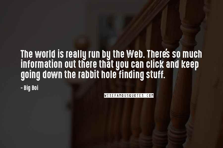 Big Boi quotes: The world is really run by the Web. There's so much information out there that you can click and keep going down the rabbit hole finding stuff.