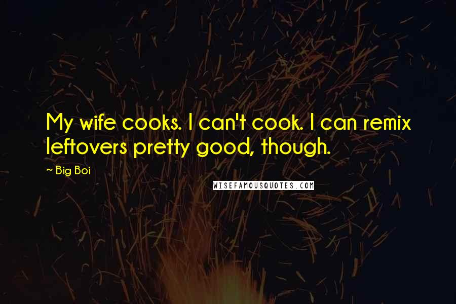Big Boi quotes: My wife cooks. I can't cook. I can remix leftovers pretty good, though.