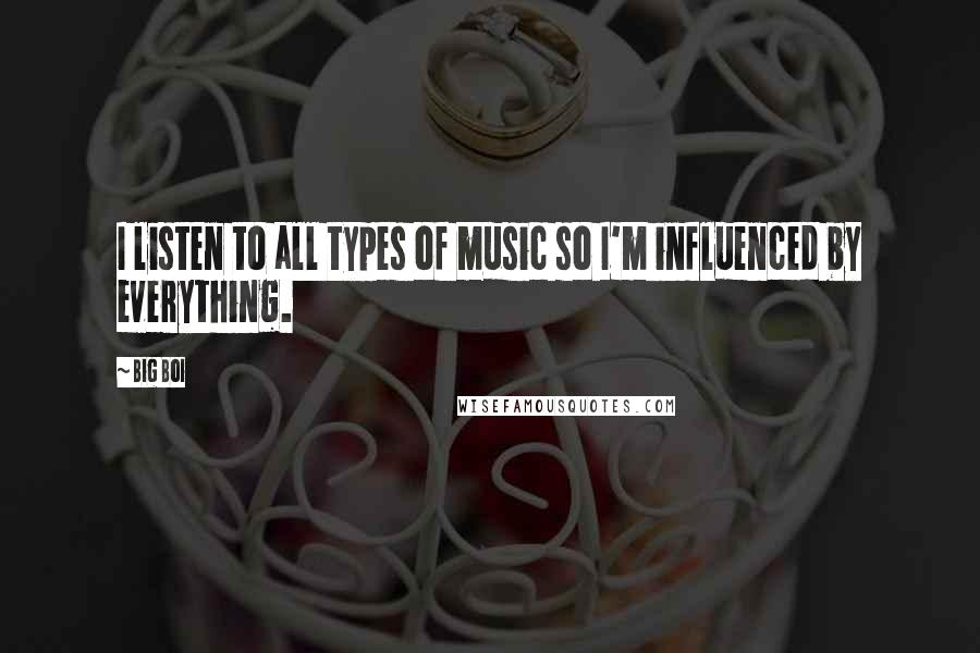 Big Boi quotes: I listen to all types of music so I'm influenced by everything.