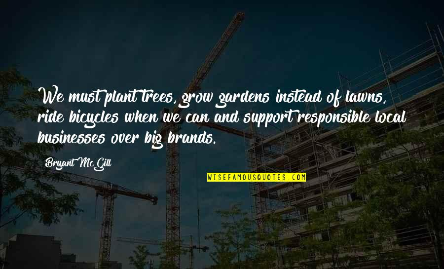 Big Brands Quotes By Bryant McGill: We must plant trees, grow gardens instead of
