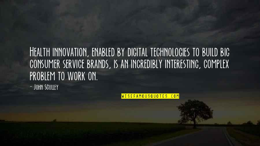 Big Brands Quotes By John Sculley: Health innovation, enabled by digital technologies to build