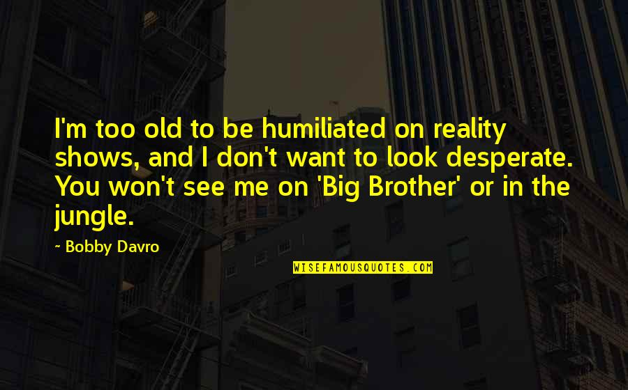 Big Brother Quotes By Bobby Davro: I'm too old to be humiliated on reality