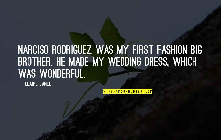 Big Brother Quotes By Claire Danes: Narciso Rodriguez was my first fashion big brother.