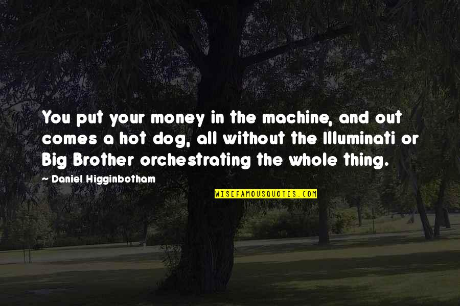 Big Brother Quotes By Daniel Higginbotham: You put your money in the machine, and