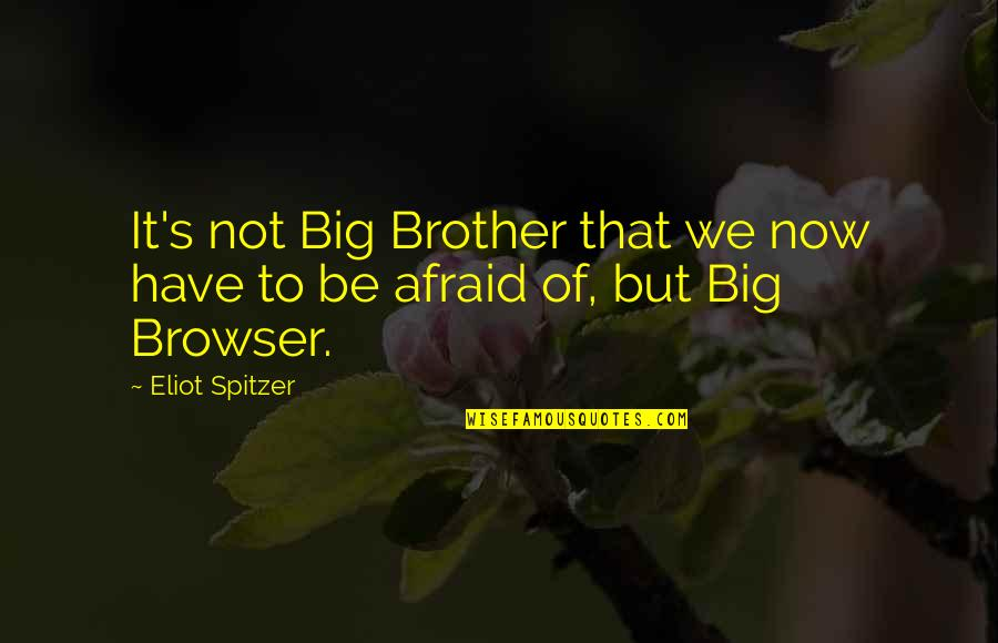 Big Brother Quotes By Eliot Spitzer: It's not Big Brother that we now have