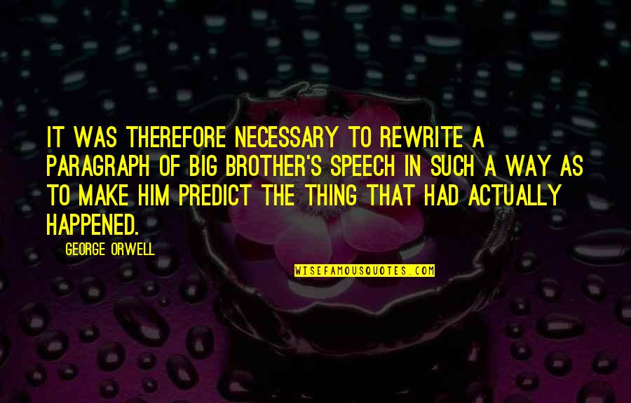 Big Brother Quotes By George Orwell: It was therefore necessary to rewrite a paragraph