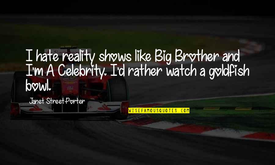 Big Brother Quotes By Janet Street-Porter: I hate reality shows like Big Brother and