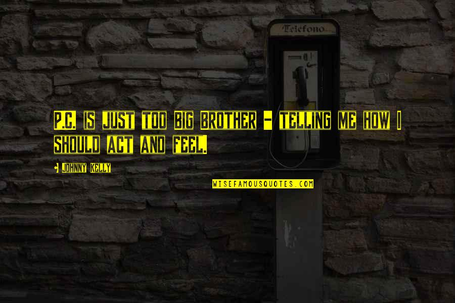 Big Brother Quotes By Johnny Kelly: P.C. is just too Big Brother - telling
