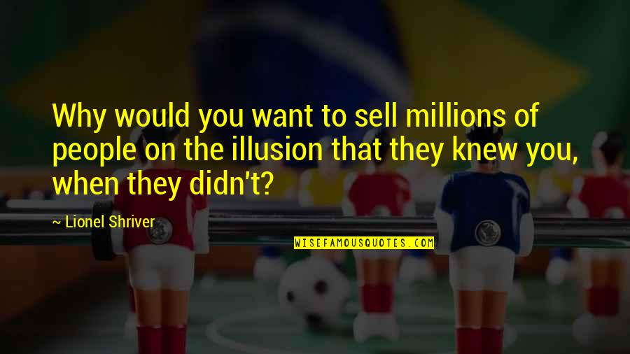 Big Brother Quotes By Lionel Shriver: Why would you want to sell millions of