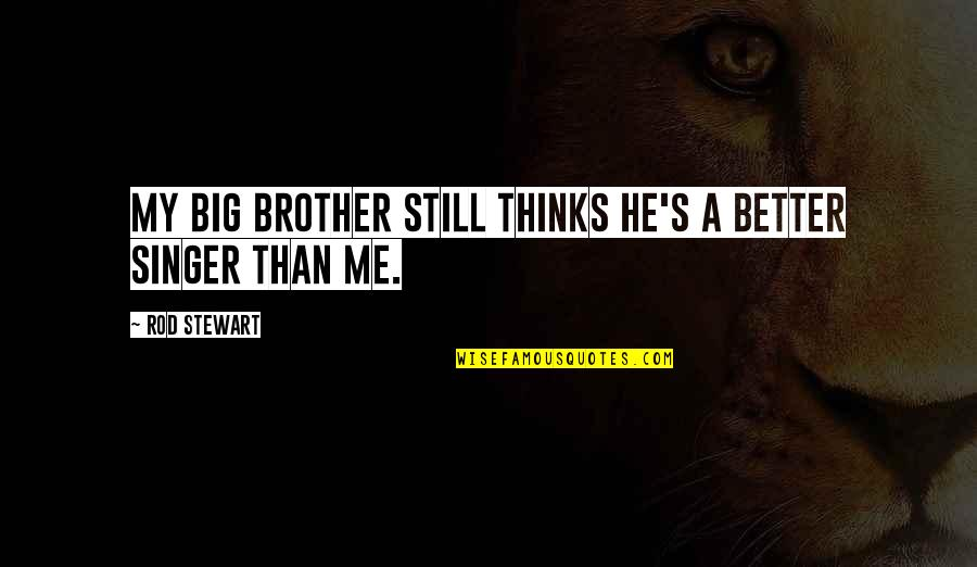 Big Brother Quotes By Rod Stewart: My big brother still thinks he's a better