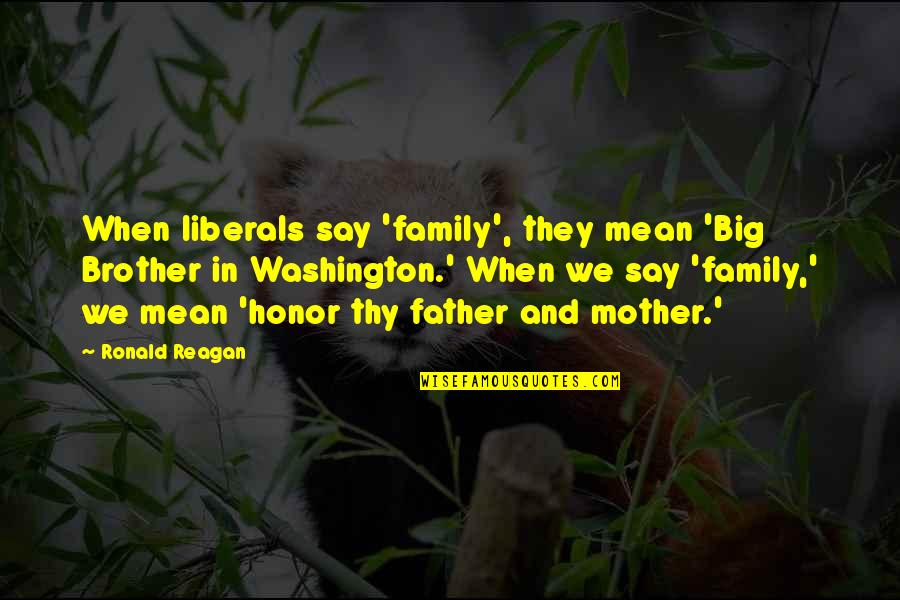 Big Brother Quotes By Ronald Reagan: When liberals say 'family', they mean 'Big Brother