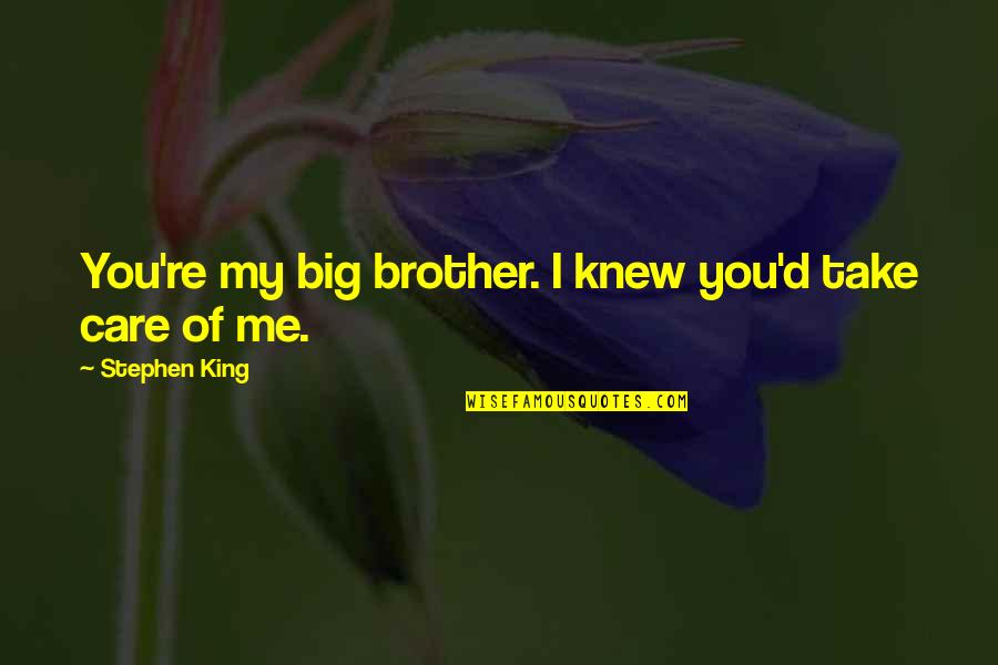 Big Brother Quotes By Stephen King: You're my big brother. I knew you'd take