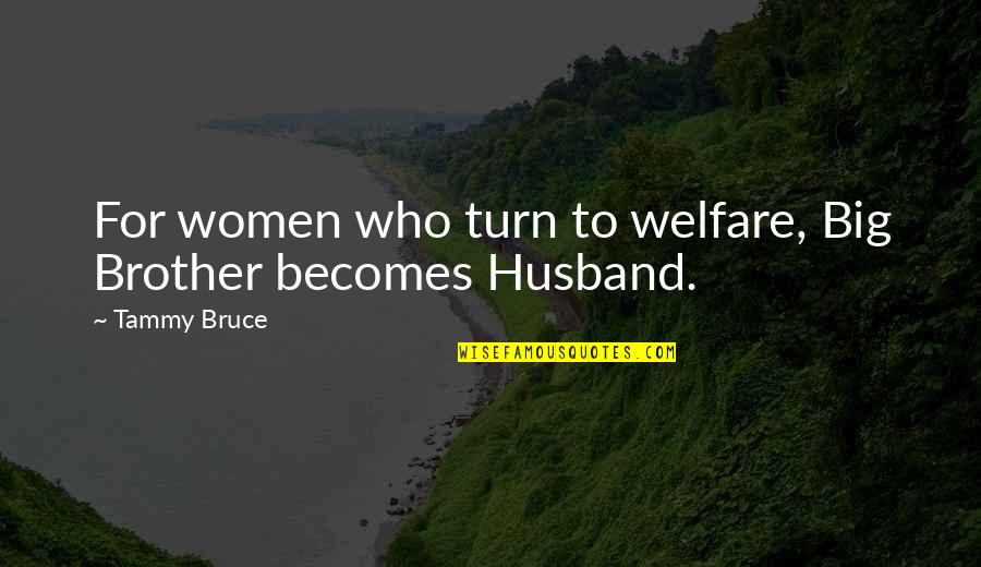 Big Brother Quotes By Tammy Bruce: For women who turn to welfare, Big Brother