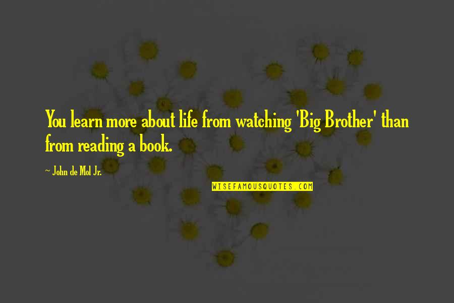 Big Brother Watching You Quotes By John De Mol Jr.: You learn more about life from watching 'Big